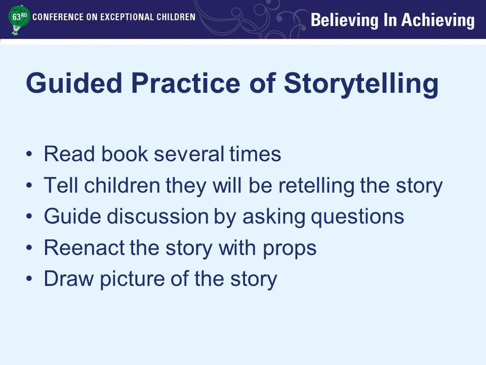 Guided Practice of Storytelling Read book several times Tell children they will be retelling the story Guide discussion by asking questions Reenact the story with props Draw picture of the story