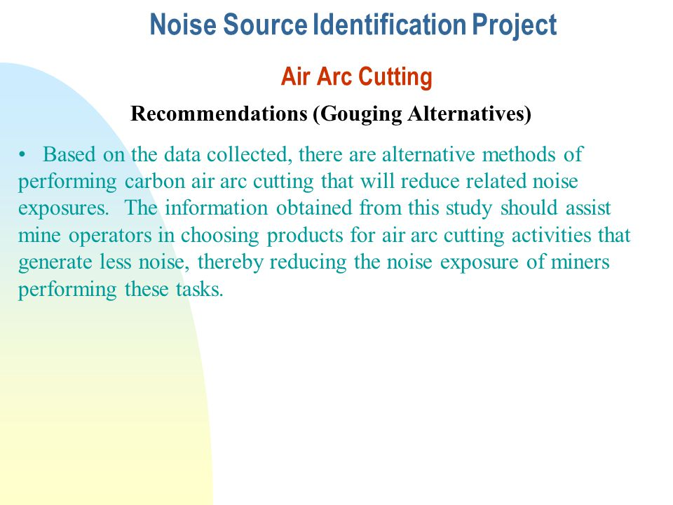 Noise Source Identification Project Air Arc Cutting Recommendations (Gouging Alternatives) Based on the data collected, there are alternative methods of performing carbon air arc cutting that will reduce related noise exposures.