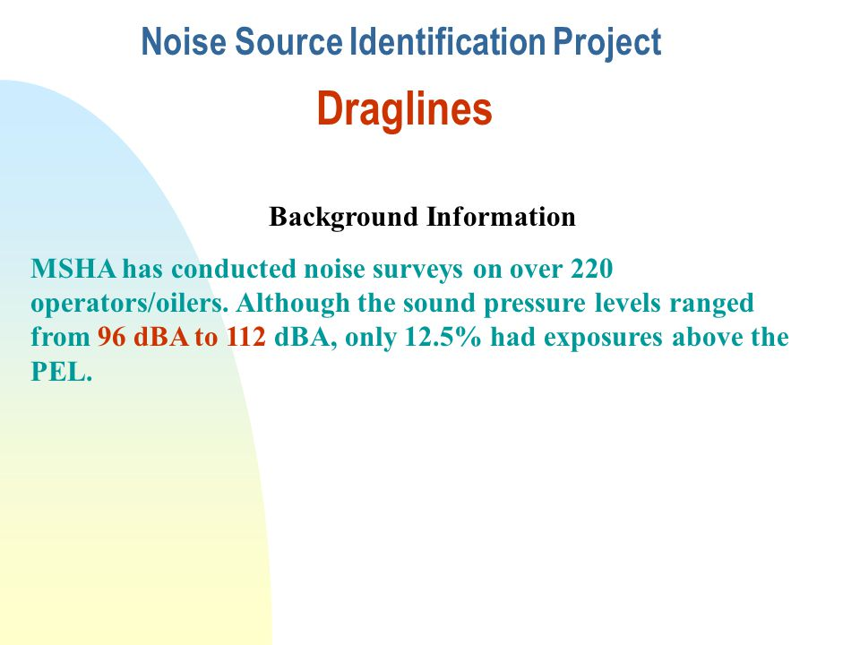 Noise Source Identification Project Draglines Background Information MSHA has conducted noise surveys on over 220 operators/oilers. Although the sound