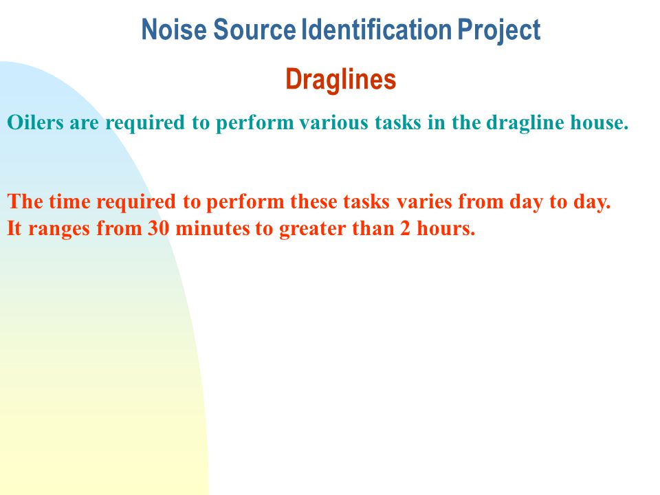 Noise Source Identification Project Draglines Oilers are required to perform various tasks in the dragline house. The time required to perform these t