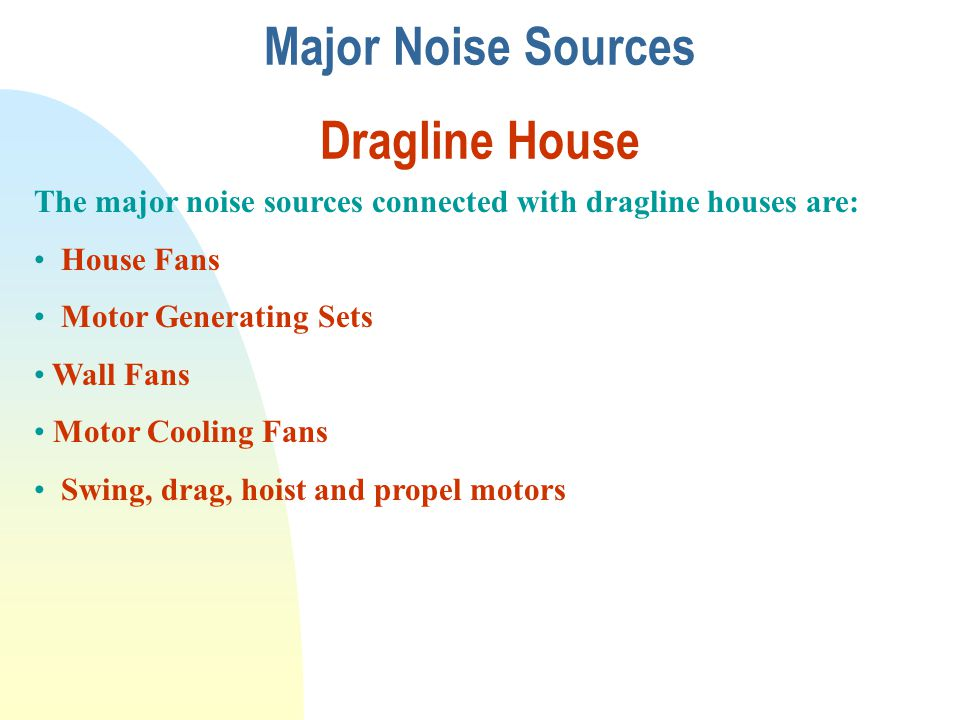 Major Noise Sources Dragline House The major noise sources connected with dragline houses are: House Fans Motor Generating Sets Wall Fans Motor Coolin