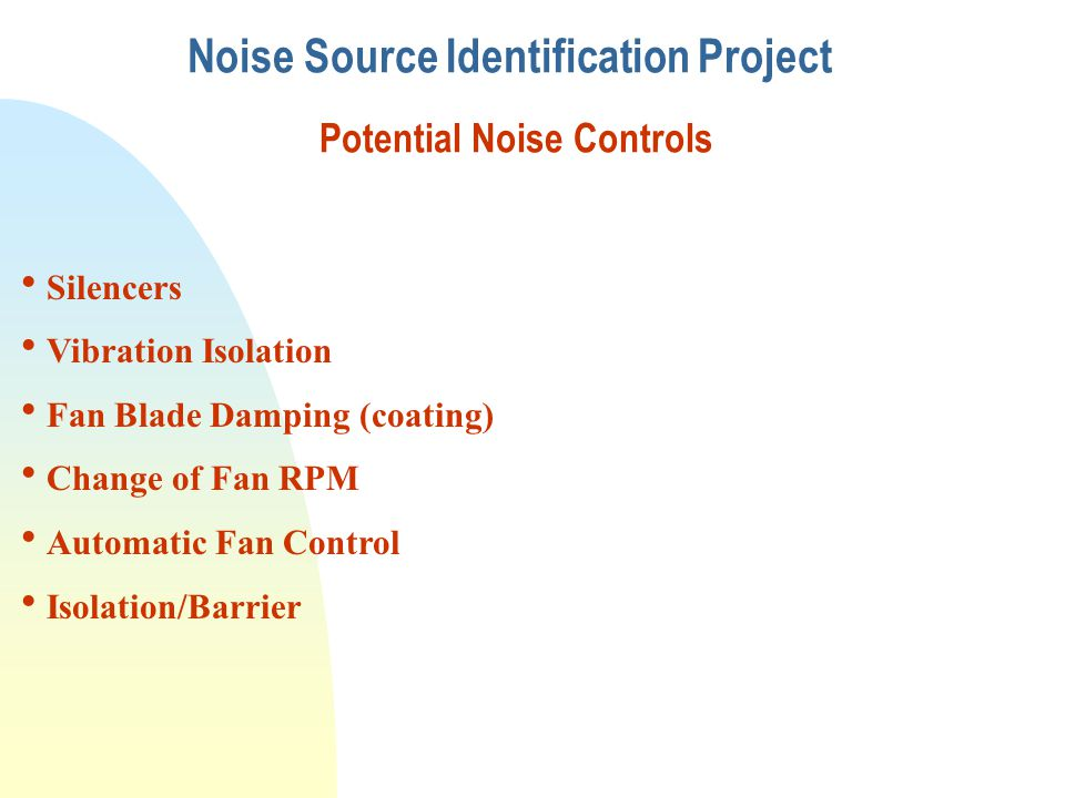 Noise Source Identification Project Potential Noise Controls  Silencers  Vibration Isolation  Fan Blade Damping (coating)  Change of Fan RPM  Aut