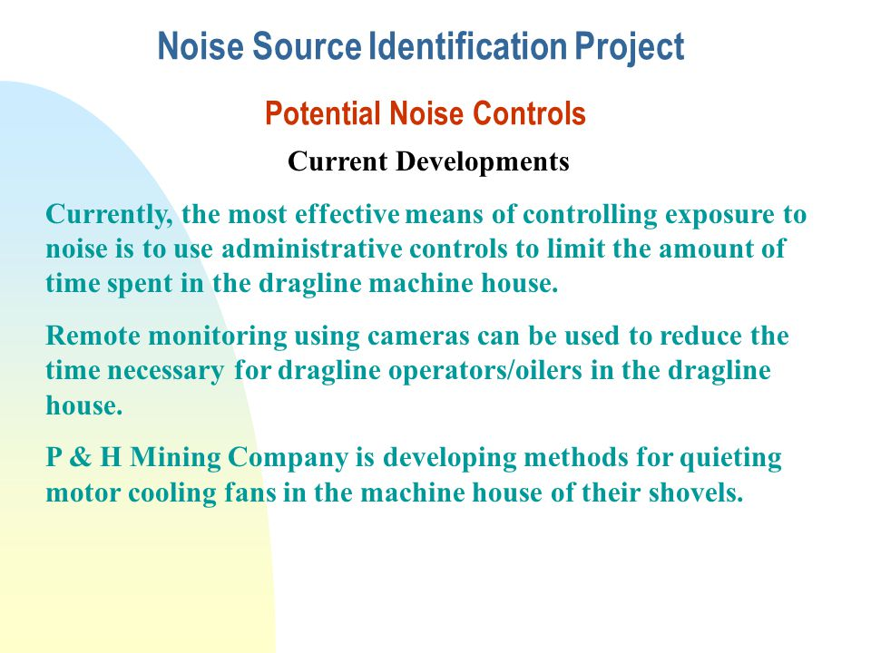 Noise Source Identification Project Potential Noise Controls Current Developments Currently, the most effective means of controlling exposure to noise