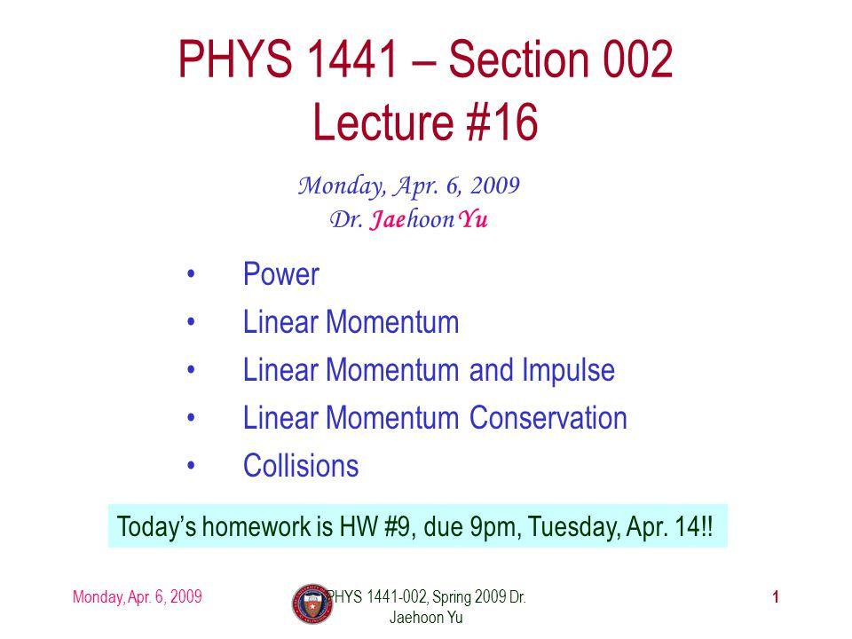 Monday, Apr. 6, 2009PHYS 1441-002, Spring 2009 Dr. Jaehoon Yu PHYS 1441 – Section 002 Lecture #16 Monday, Apr. 6, 2009 Dr. Jaehoon Yu Power Linear Mom