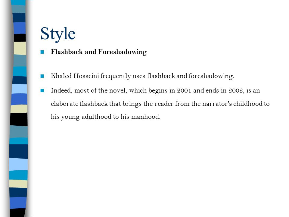 Style Flashback and Foreshadowing Khaled Hosseini frequently uses flashback and foreshadowing. Indeed, most of the novel, which begins in 2001 and end