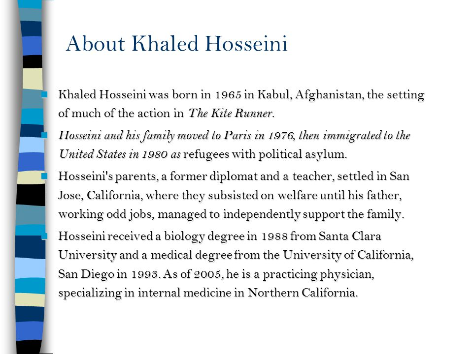 About Khaled Hosseini Khaled Hosseini was born in 1965 in Kabul, Afghanistan, the setting of much of the action in The Kite Runner.