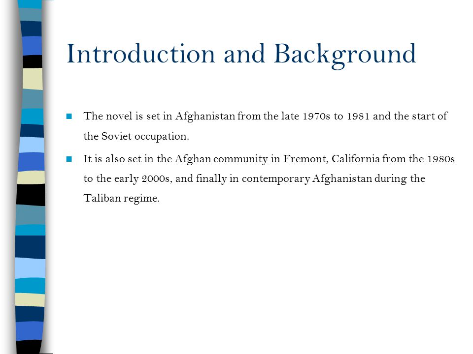 Introduction and Background The novel is set in Afghanistan from the late 1970s to 1981 and the start of the Soviet occupation. It is also set in the