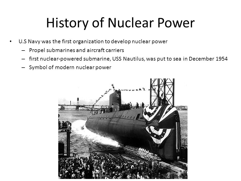 History of Nuclear Power U.S Navy was the first organization to develop nuclear power – Propel submarines and aircraft carriers – first nuclear-powered submarine, USS Nautilus, was put to sea in December 1954 – Symbol of modern nuclear power