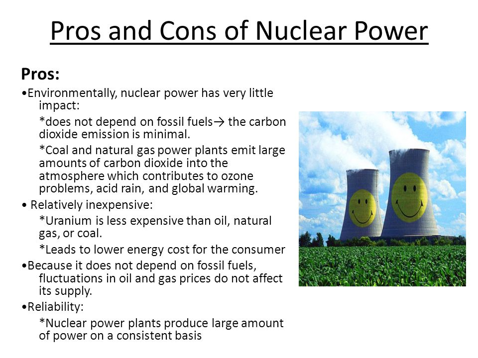 Pros and Cons of Nuclear Power Pros: Environmentally, nuclear power has very little impact: *does not depend on fossil fuels→ the carbon dioxide emission is minimal.