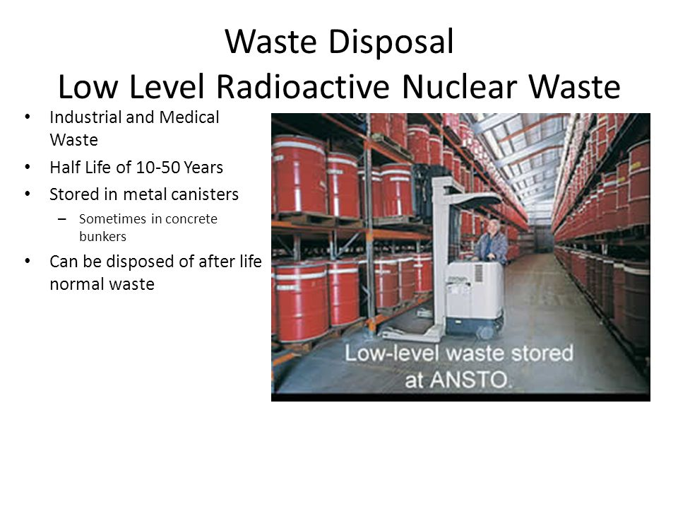 Waste Disposal Low Level Radioactive Nuclear Waste Industrial and Medical Waste Half Life of 10-50 Years Stored in metal canisters – Sometimes in concrete bunkers Can be disposed of after life normal waste