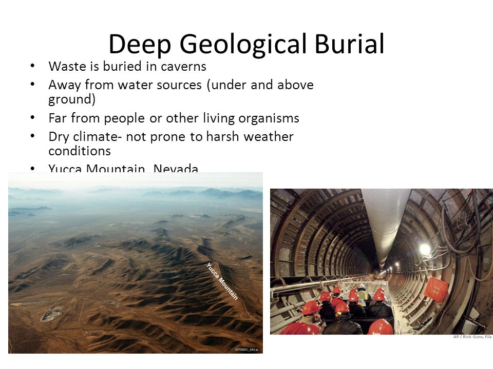 Deep Geological Burial Waste is buried in caverns Away from water sources (under and above ground)‏ Far from people or other living organisms Dry climate- not prone to harsh weather conditions Yucca Mountain, Nevada