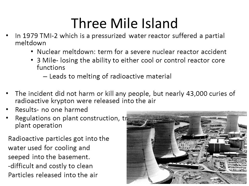 Three Mile Island In 1979 TMI-2 which is a pressurized water reactor suffered a partial meltdown Nuclear meltdown: term for a severe nuclear reactor accident 3 Mile- losing the ability to either cool or control reactor core functions – Leads to melting of radioactive material The incident did not harm or kill any people, but nearly 43,000 curies of radioactive krypton were released into the air Results- no one harmed Regulations on plant construction, training, and stricter guidelines for plant operation Radioactive particles got into the water used for cooling and seeped into the basement.