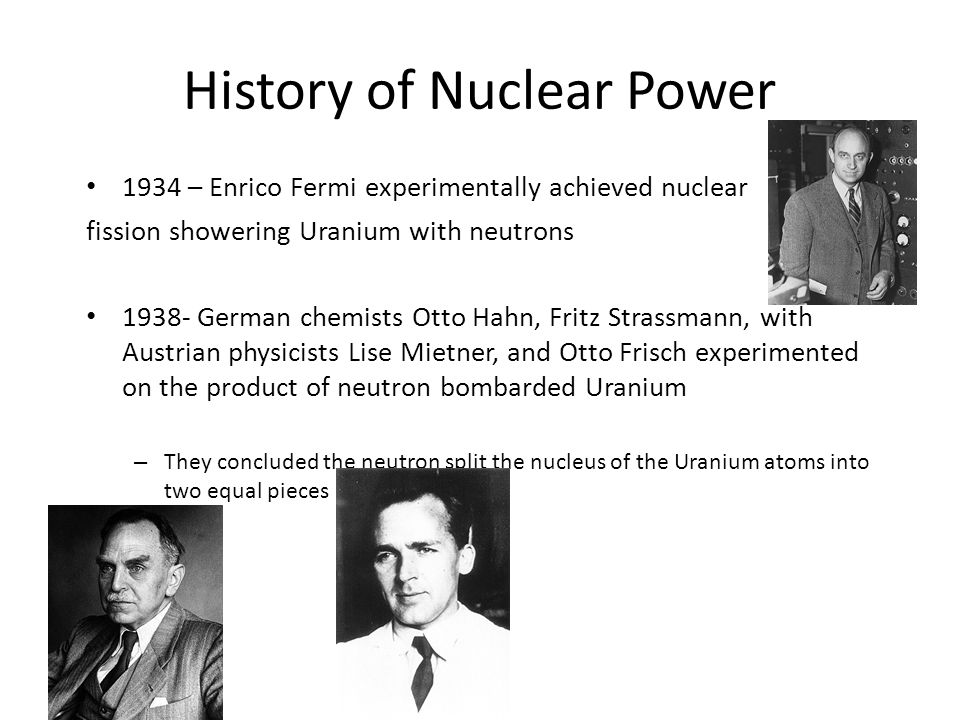 History of Nuclear Power 1934 – Enrico Fermi experimentally achieved nuclear fission showering Uranium with neutrons 1938- German chemists Otto Hahn, Fritz Strassmann, with Austrian physicists Lise Mietner, and Otto Frisch experimented on the product of neutron bombarded Uranium – They concluded the neutron split the nucleus of the Uranium atoms into two equal pieces