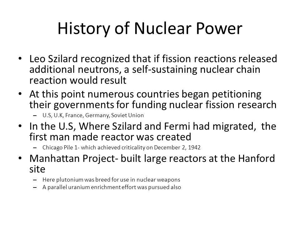 History of Nuclear Power Leo Szilard recognized that if fission reactions released additional neutrons, a self-sustaining nuclear chain reaction would result At this point numerous countries began petitioning their governments for funding nuclear fission research – U.S, U.K, France, Germany, Soviet Union In the U.S, Where Szilard and Fermi had migrated, the first man made reactor was created – Chicago Pile 1- which achieved criticality on December 2, 1942 Manhattan Project- built large reactors at the Hanford site – Here plutonium was breed for use in nuclear weapons – A parallel uranium enrichment effort was pursued also