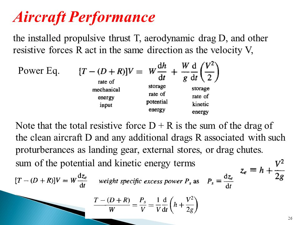 26 Aircraft Performance the installed propulsive thrust T, aerodynamic drag D, and other resistive forces R act in the same direction as the velocity V, Note that the total resistive force D + R is the sum of the drag of the clean aircraft D and any additional drags R associated with such proturberances as landing gear, external stores, or drag chutes.