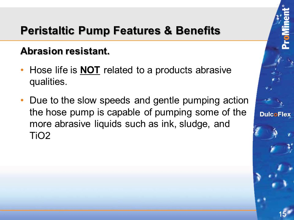 15 DulcoFlex Abrasion resistant. Hose life is NOT related to a products abrasive qualities. Due to the slow speeds and gentle pumping action the hose