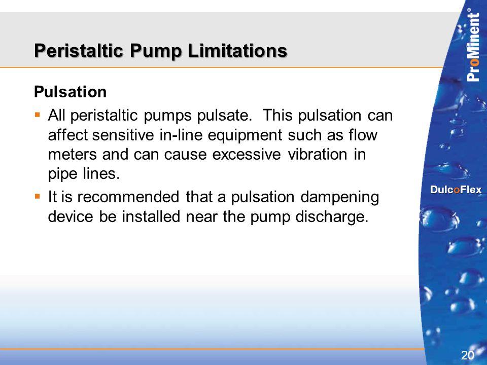 20 DulcoFlex Peristaltic Pump Limitations Pulsation  All peristaltic pumps pulsate. This pulsation can affect sensitive in-line equipment such as flo