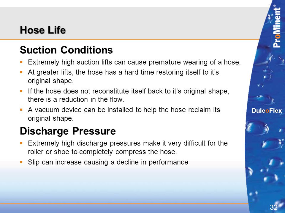 32 DulcoFlex Hose Life Suction Conditions  Extremely high suction lifts can cause premature wearing of a hose.  At greater lifts, the hose has a har