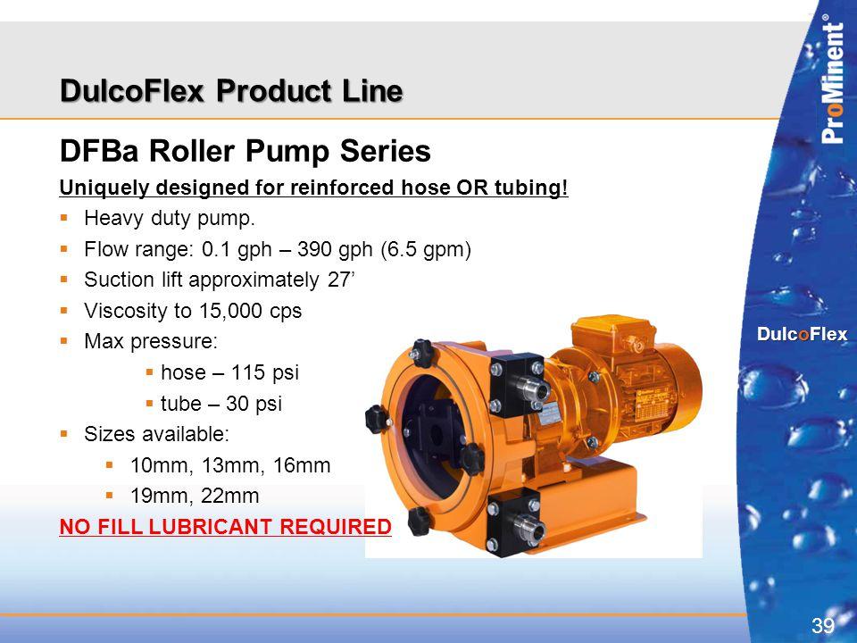 39 DulcoFlex DulcoFlex Product Line DFBa Roller Pump Series Uniquely designed for reinforced hose OR tubing!  Heavy duty pump.  Flow range: 0.1 gph