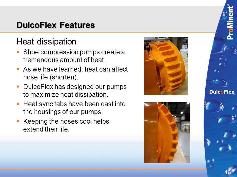 46 DulcoFlex DulcoFlex Features Heat dissipation  Shoe compression pumps create a tremendous amount of heat.  As we have learned, heat can affect ho