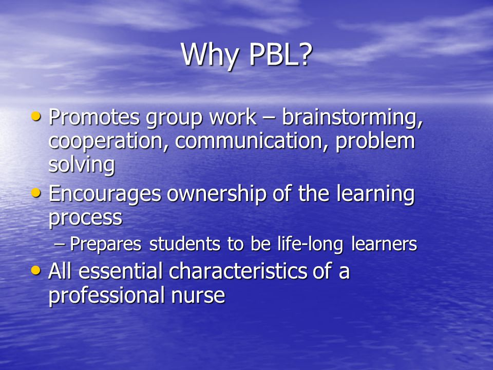 Why PBL? Promotes group work – brainstorming, cooperation, communication, problem solving Promotes group work – brainstorming, cooperation, communicat