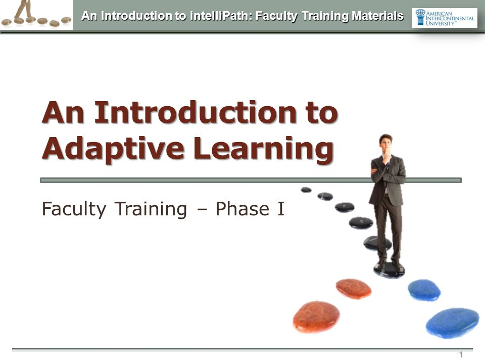An Introduction to intelliPath: Faculty Training Materials 1 An Introduction to Adaptive Learning Faculty Training – Phase I