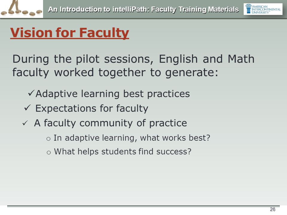 An Introduction to intelliPath: Faculty Training Materials 26 Vision for Faculty During the pilot sessions, English and Math faculty worked together t