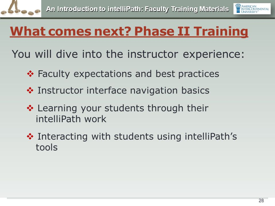 An Introduction to intelliPath: Faculty Training Materials 28 What comes next? Phase II Training You will dive into the instructor experience:  Facul