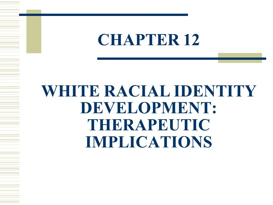 CHAPTER 12 WHITE RACIAL IDENTITY DEVELOPMENT: THERAPEUTIC IMPLICATIONS