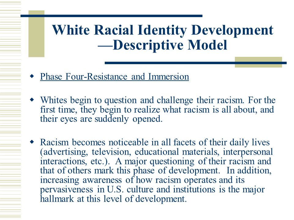 White Racial Identity Development —Descriptive Model  Phase Four-Resistance and Immersion  Whites begin to question and challenge their racism. For