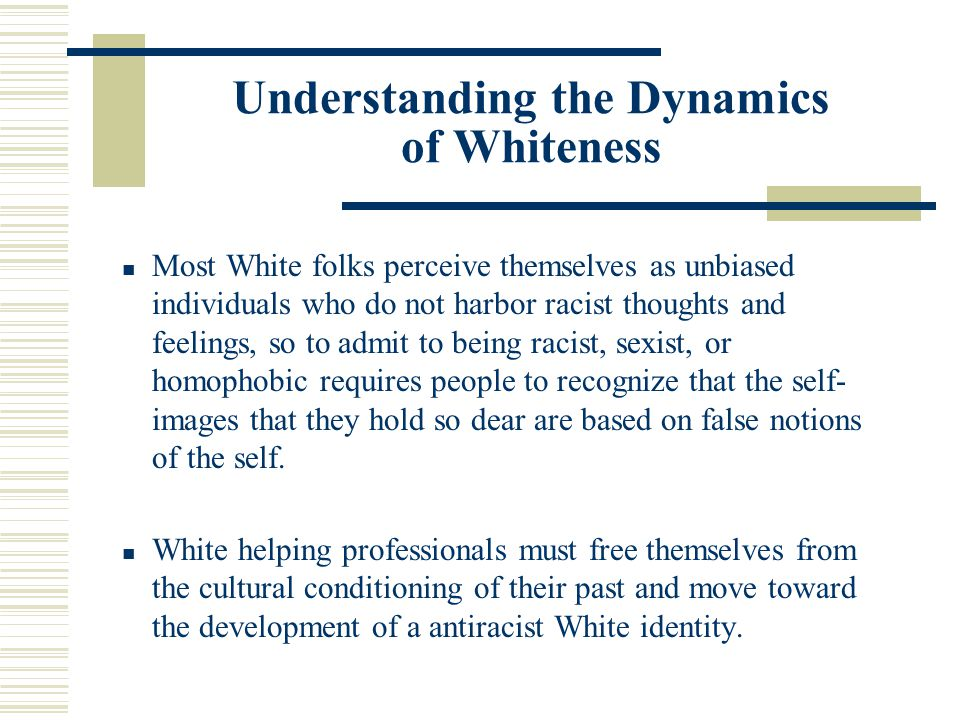 Understanding the Dynamics of Whiteness Most White folks perceive themselves as unbiased individuals who do not harbor racist thoughts and feelings, s