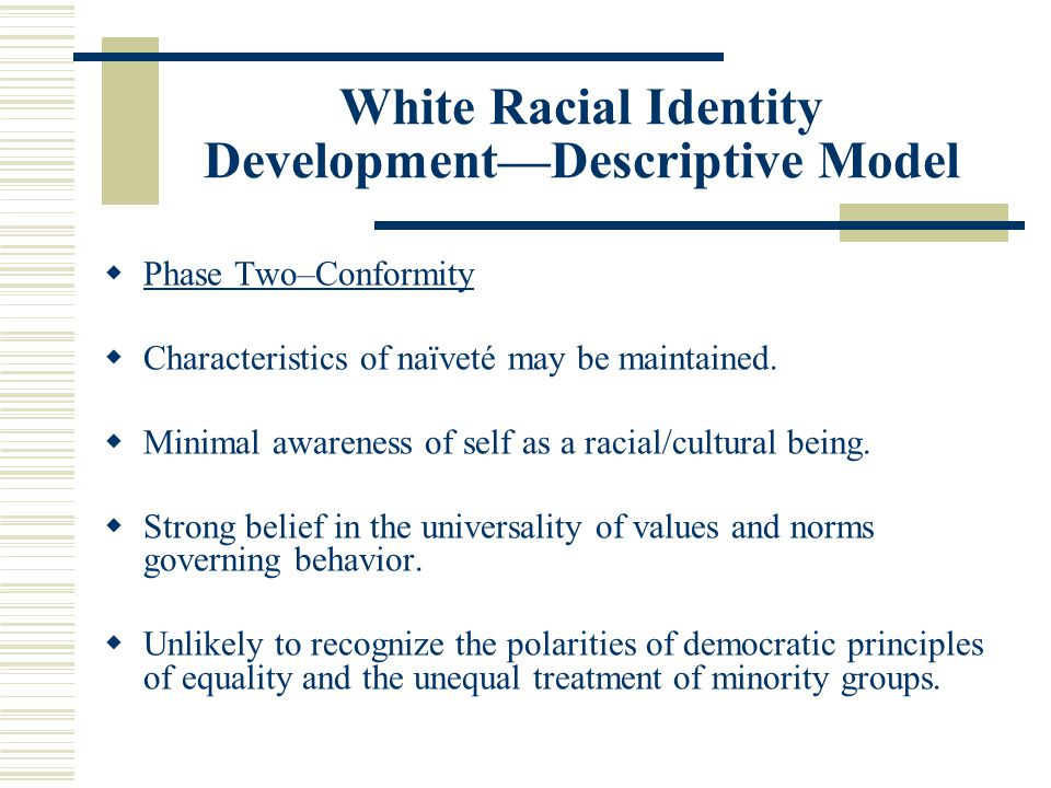 White Racial Identity Development—Descriptive Model  Phase Two–Conformity  Characteristics of naïveté may be maintained.  Minimal awareness of self