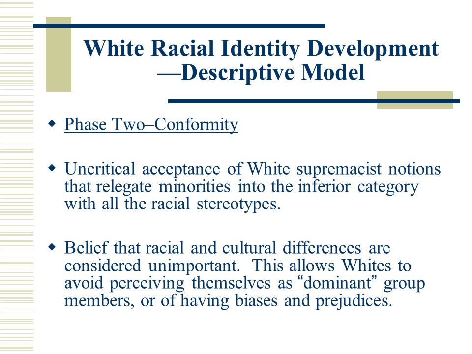 White Racial Identity Development —Descriptive Model  Phase Two–Conformity  Uncritical acceptance of White supremacist notions that relegate minorit
