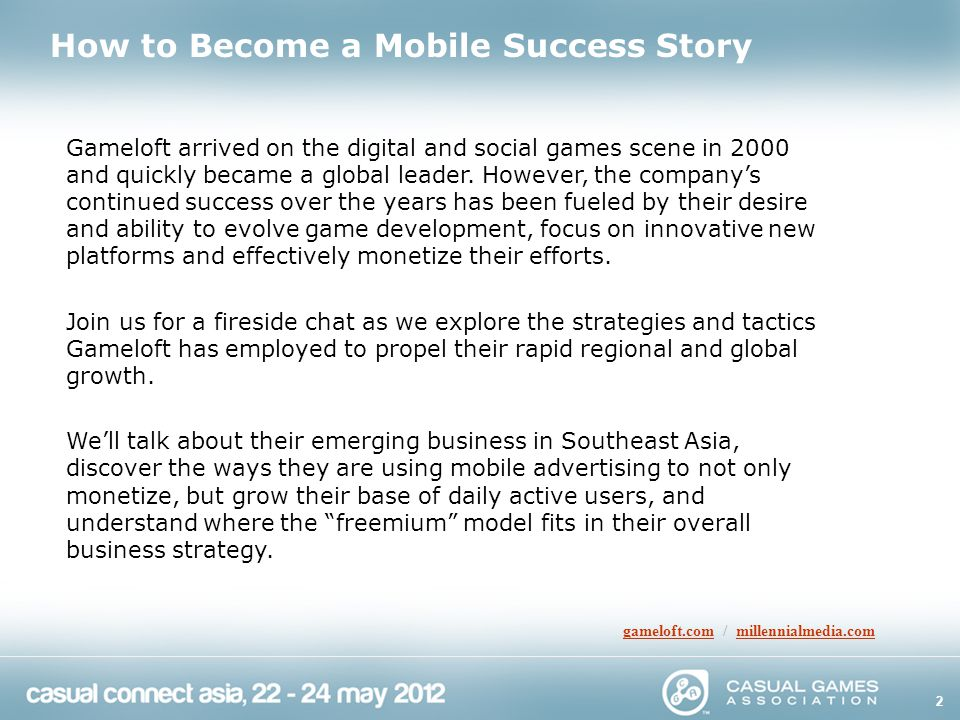 2 How to Become a Mobile Success Story gameloft.comgameloft.com / millennialmedia.commillennialmedia.com Gameloft arrived on the digital and social games scene in 2000 and quickly became a global leader.