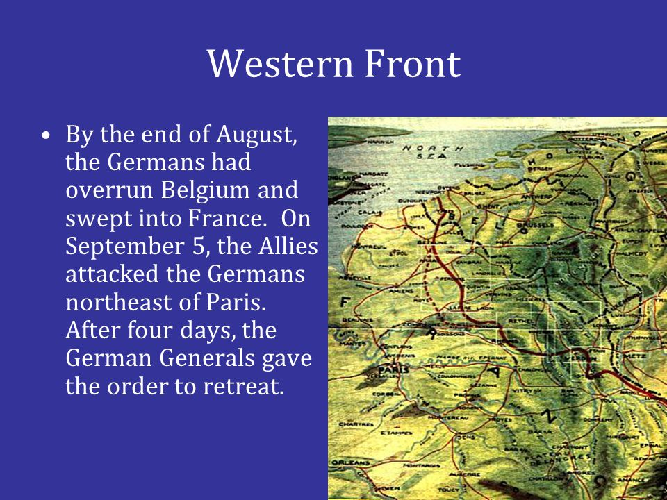 Western Front By the end of August, the Germans had overrun Belgium and swept into France. On September 5, the Allies attacked the Germans northeast o