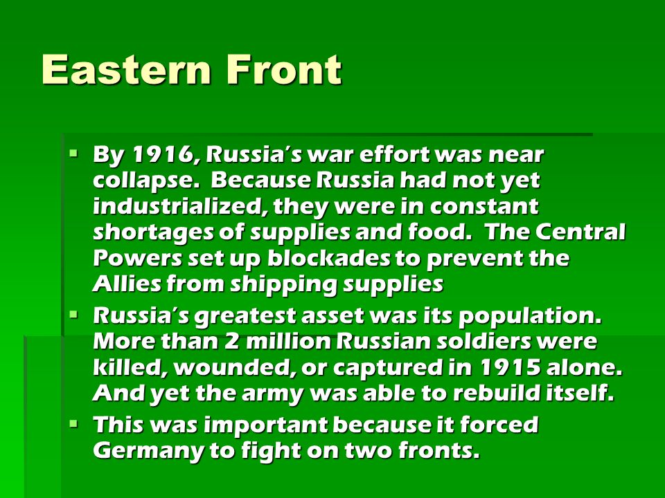 Eastern Front  By 1916, Russia's war effort was near collapse. Because Russia had not yet industrialized, they were in constant shortages of supplies