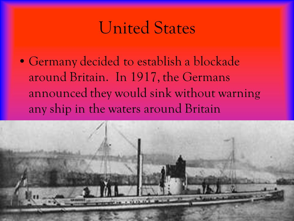 United States Germany decided to establish a blockade around Britain. In 1917, the Germans announced they would sink without warning any ship in the w