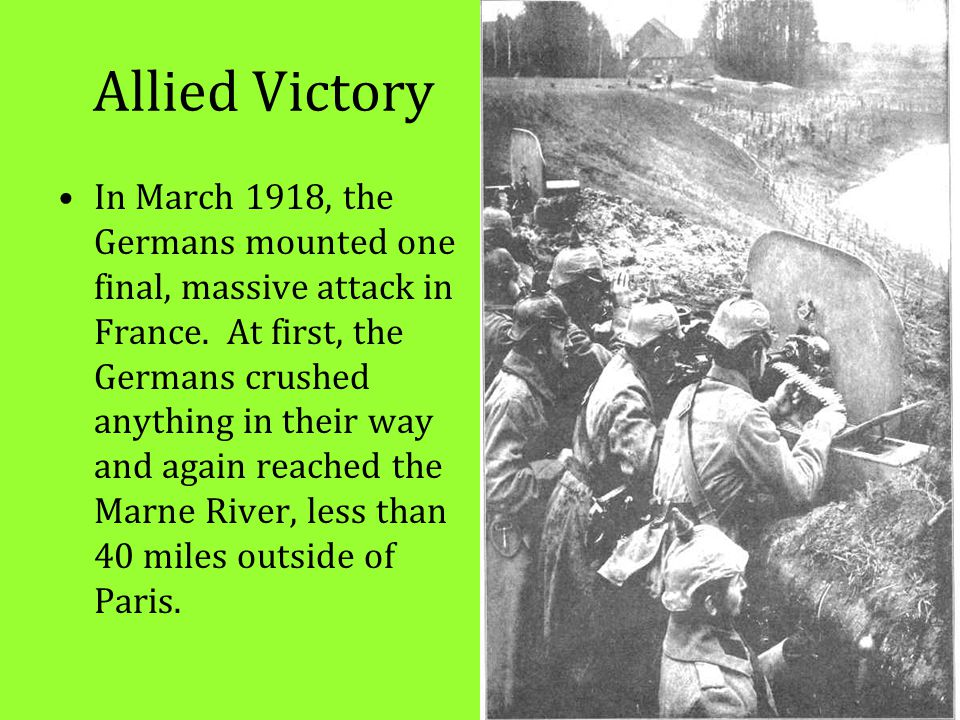 Allied Victory In March 1918, the Germans mounted one final, massive attack in France. At first, the Germans crushed anything in their way and again r