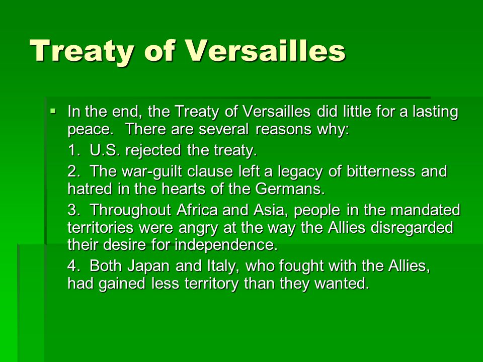 Treaty of Versailles  In the end, the Treaty of Versailles did little for a lasting peace. There are several reasons why: 1. U.S. rejected the treaty