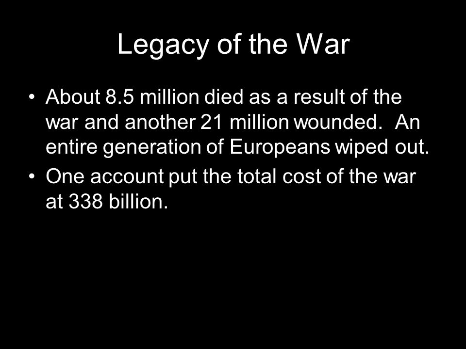 Legacy of the War About 8.5 million died as a result of the war and another 21 million wounded. An entire generation of Europeans wiped out. One accou