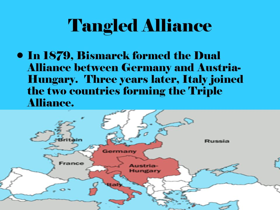 Tangled Alliance In 1879, Bismarck formed the Dual Alliance between Germany and Austria- Hungary. Three years later, Italy joined the two countries fo