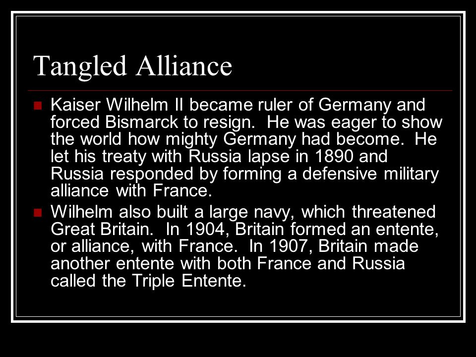 Tangled Alliance Kaiser Wilhelm II became ruler of Germany and forced Bismarck to resign. He was eager to show the world how mighty Germany had become