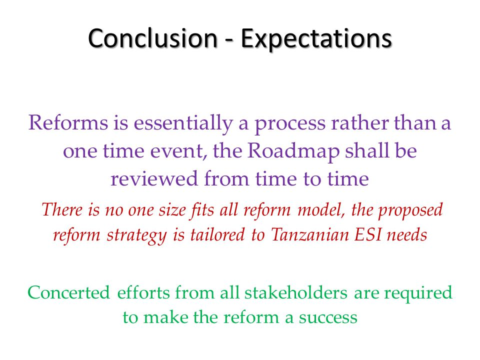 Conclusion - Expectations Reforms is essentially a process rather than a one time event, the Roadmap shall be reviewed from time to time There is no one size fits all reform model, the proposed reform strategy is tailored to Tanzanian ESI needs Concerted efforts from all stakeholders are required to make the reform a success