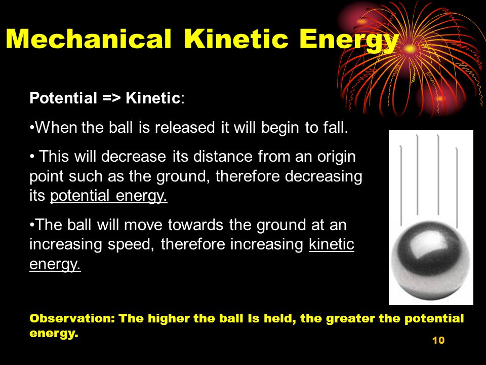 10 Mechanical Kinetic Energy Potential => Kinetic: When the ball is released it will begin to fall.
