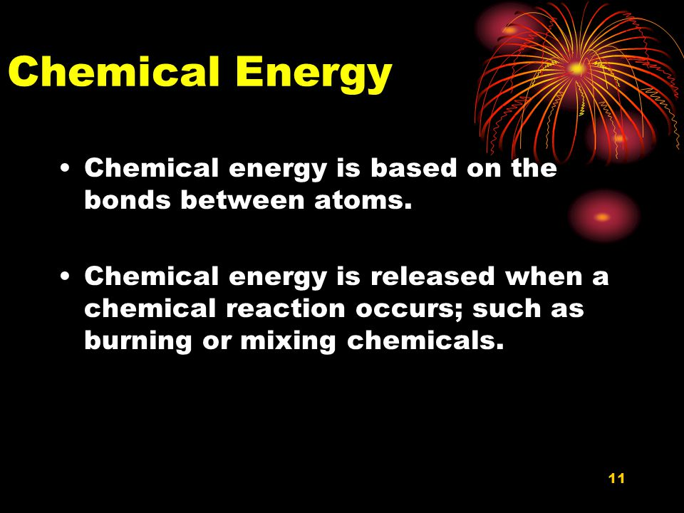 11 Chemical Energy Chemical energy is based on the bonds between atoms.
