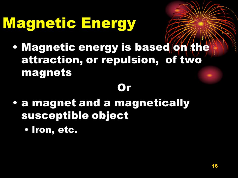 16 Magnetic Energy Magnetic energy is based on the attraction, or repulsion, of two magnets Or a magnet and a magnetically susceptible object Iron, etc.