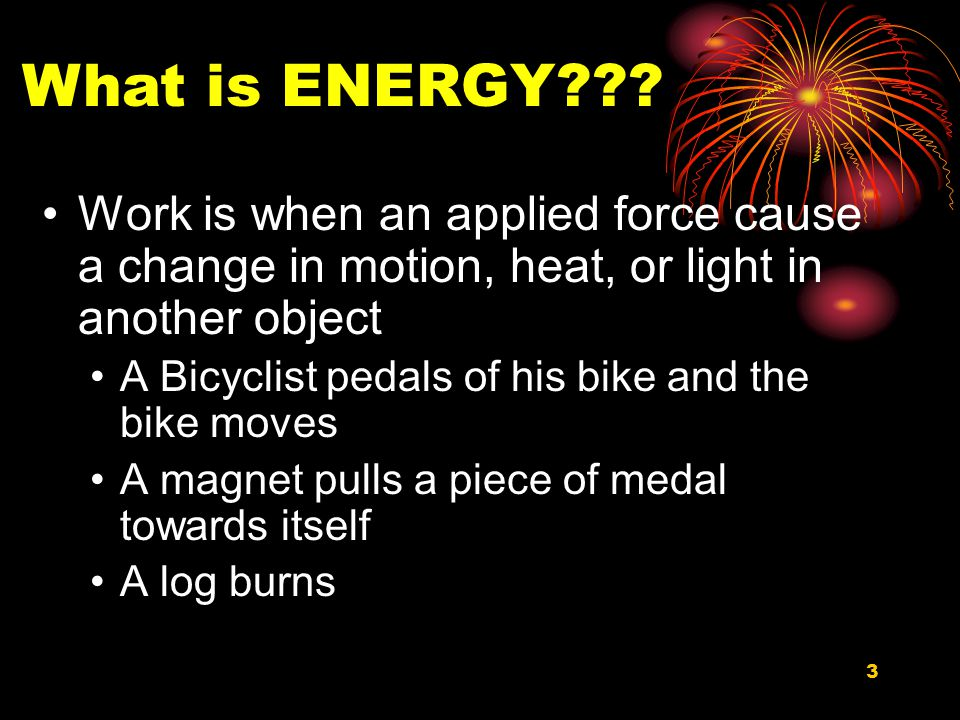 3 Work is when an applied force cause a change in motion, heat, or light in another object A Bicyclist pedals of his bike and the bike moves A magnet pulls a piece of medal towards itself A log burns What is ENERGY???