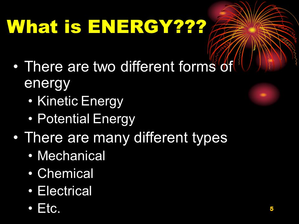 5 There are two different forms of energy Kinetic Energy Potential Energy There are many different types Mechanical Chemical Electrical Etc.