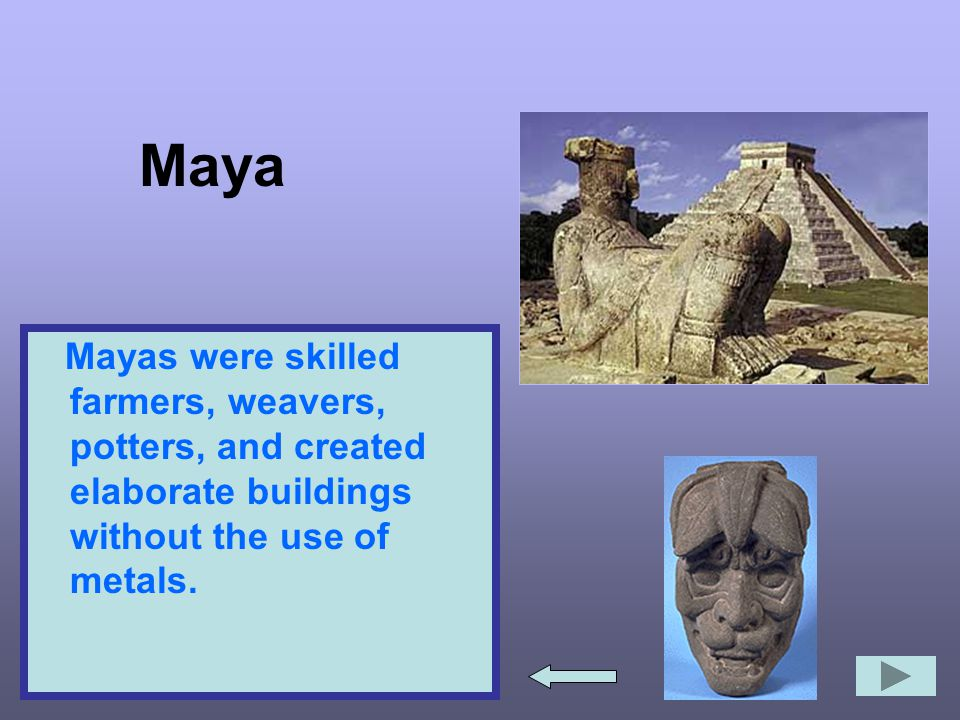 Maya Mayas were skilled farmers, weavers, potters, and created elaborate buildings without the use of metals.