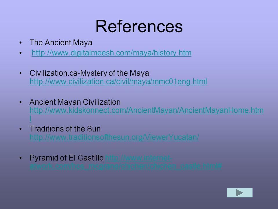References The Ancient Maya http://www.digitalmeesh.com/maya/history.htm Civilization.ca-Mystery of the Maya http://www.civilization.ca/civil/maya/mmc01eng.html http://www.civilization.ca/civil/maya/mmc01eng.html Ancient Mayan Civilization http://www.kidskonnect.com/AncientMayan/AncientMayanHome.htm l http://www.kidskonnect.com/AncientMayan/AncientMayanHome.htm l Traditions of the Sun http://www.traditionsofthesun.org/ViewerYucatan/ http://www.traditionsofthesun.org/ViewerYucatan/ Pyramid of El Castillo http://www.internet- atwork.com/hos_mcgrane/chichen/chichen_castle.html#http://www.internet- atwork.com/hos_mcgrane/chichen/chichen_castle.html#